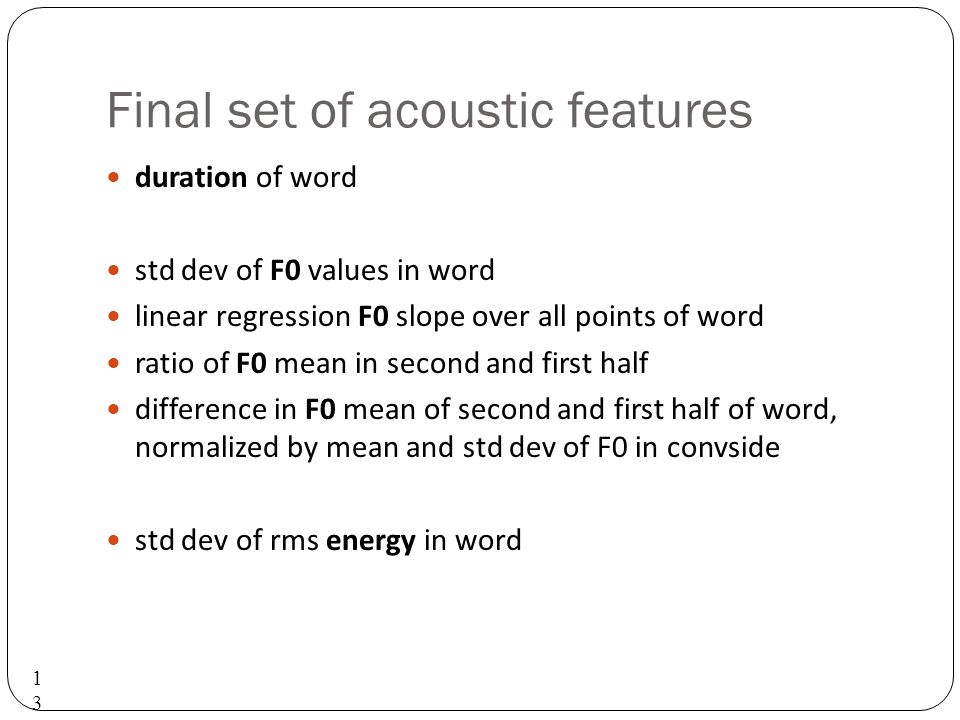 Acoustic features tested Duration of word Pitch F0 mean of word Normalized by side F0 std dev Normalized by side Max F0 in word Min F0 in word F0 slope 132132132 Energy Mean RMS energy in word Energy std dev Energy slope across word RMS energy in first half of word RMS energy in second half of word