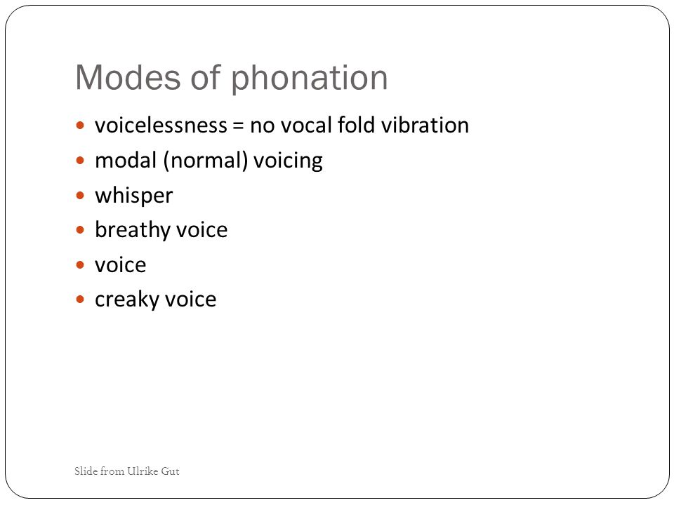 Modulation of vocal fold vibration vocal folds are moved (adducted) by muscles can be tensed – the shorter the vocal folds the faster they vibrate 200 times/sec 120 times/sec Slide from Ulrike Gut