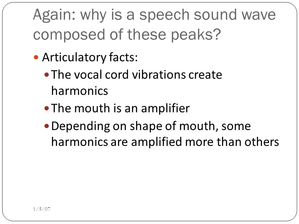 Different vowels have different formants Vocal tract as amplifier ; amplifies different frequencies Formants are result of different shapes of vocal tract.