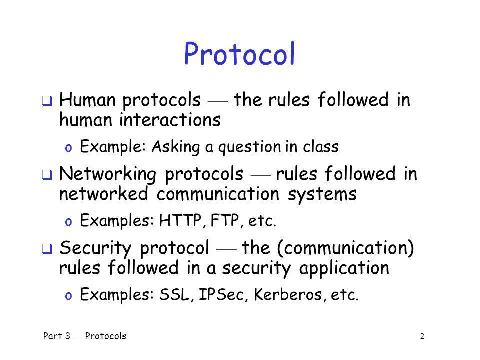 Part 3 Protocols 122 Comparison of IPSec Modes Transport Mode Tunnel Mode IP header data IP headerESP/AH data IP header data new IP hdrESP/AH IP header data Transport Mode o Host-to-host Tunnel Mode o Firewall-to- firewall Transport Mode not necessary… …but its more efficient