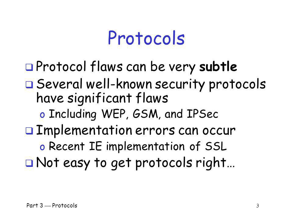 Part 3 Protocols 3 Protocols Protocol flaws can be very subtle Several well-known security protocols have significant flaws o Including WEP, GSM, and IPSec Implementation errors can occur o Recent IE implementation of SSL Not easy to get protocols right…