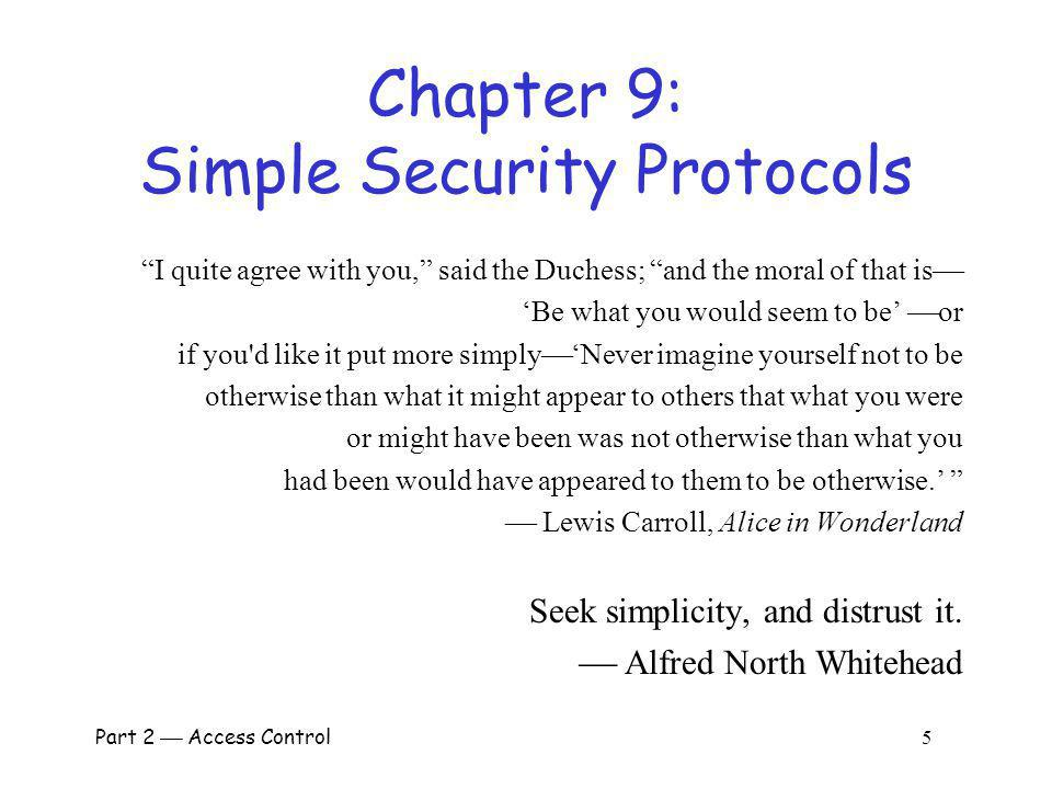 Chapter 9: Simple Security Protocols I quite agree with you, said the Duchess; and the moral of that is Be what you would seem to be or if you d like it put more simplyNever imagine yourself not to be otherwise than what it might appear to others that what you were or might have been was not otherwise than what you had been would have appeared to them to be otherwise.