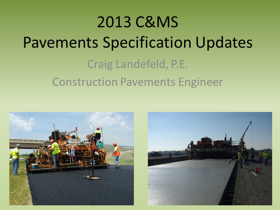 2013 C&MS Pavements Specification Updates Craig Landefeld, P.E. Construction Pavements Engineer