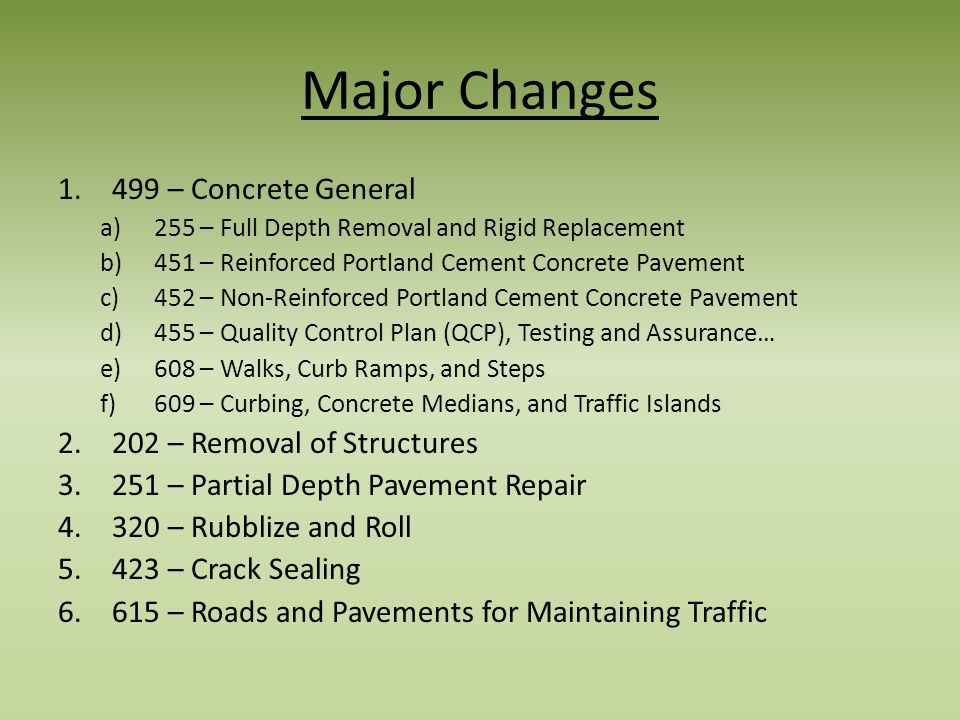 Major Changes 1.499 – Concrete General a)255 – Full Depth Removal and Rigid Replacement b)451 – Reinforced Portland Cement Concrete Pavement c)452 – Non-Reinforced Portland Cement Concrete Pavement d)455 – Quality Control Plan (QCP), Testing and Assurance… e)608 – Walks, Curb Ramps, and Steps f)609 – Curbing, Concrete Medians, and Traffic Islands 2.202 – Removal of Structures 3.251 – Partial Depth Pavement Repair 4.320 – Rubblize and Roll 5.423 – Crack Sealing 6.615 – Roads and Pavements for Maintaining Traffic