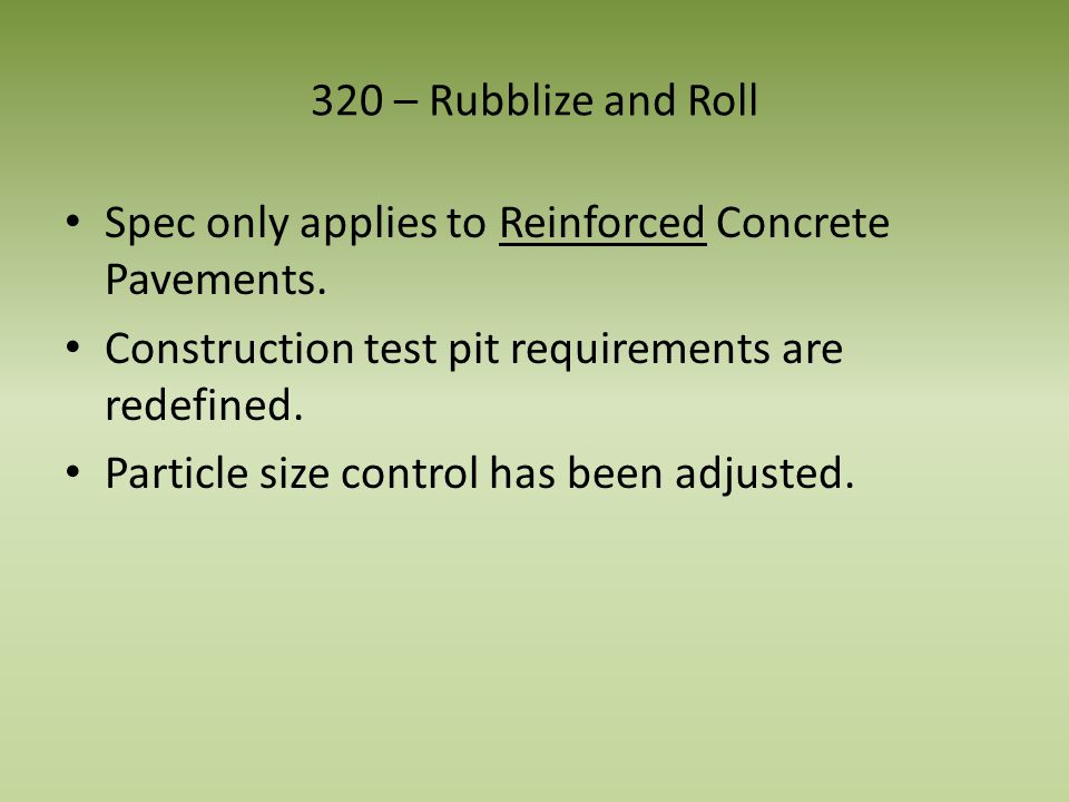 320 – Rubblize and Roll Spec only applies to Reinforced Concrete Pavements. Construction test pit requirements are redefined. Particle size control ha