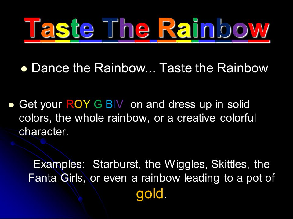 Taste The Rainbow Dance the Rainbow... Taste the Rainbow Get your ROY G BIV on and dress up in solid colors, the whole rainbow, or a creative colorful