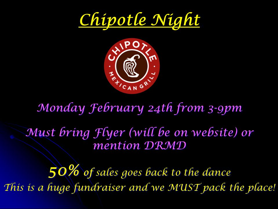 Chipotle Night Monday February 24th from 3-9pm Must bring Flyer (will be on website) or mention DRMD 50% of sales goes back to the dance This is a hug