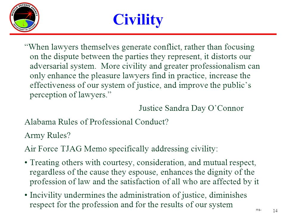 14 ms- Civility When lawyers themselves generate conflict, rather than focusing on the dispute between the parties they represent, it distorts our adversarial system.