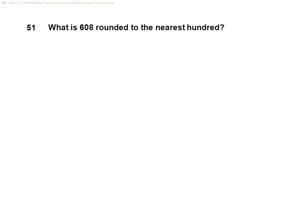51 What is 608 rounded to the nearest hundred