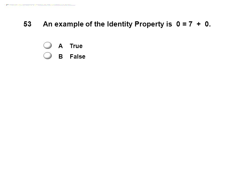 53An example of the Identity Property is 0 = 7 + 0. A True B False