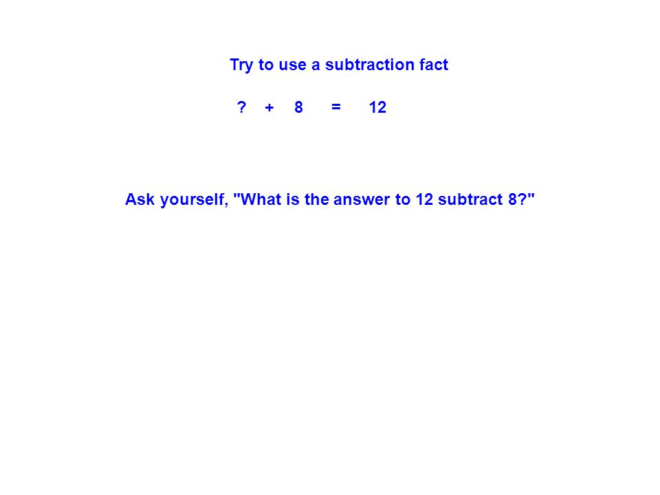 Try to use a subtraction fact + 8 = 12 Ask yourself, What is the answer to 12 subtract 8