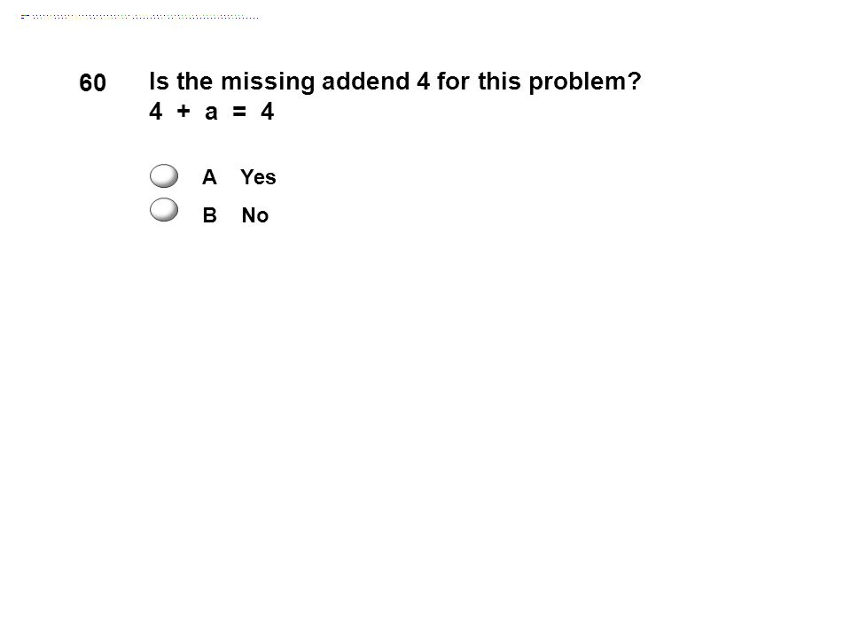 60 Is the missing addend 4 for this problem 4 + a = 4 A Yes B No