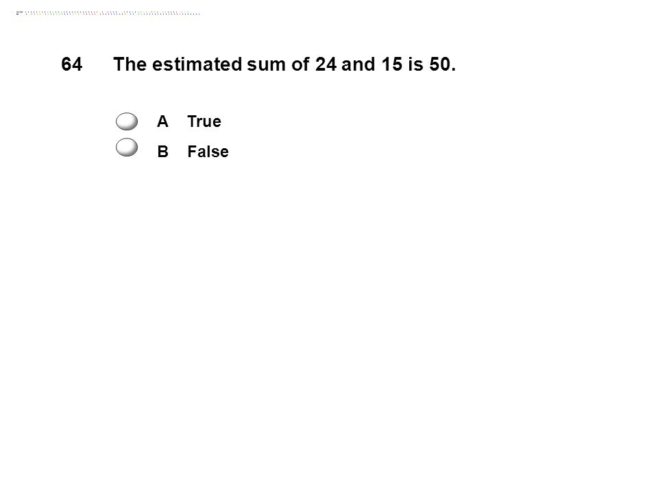64The estimated sum of 24 and 15 is 50. A True B False