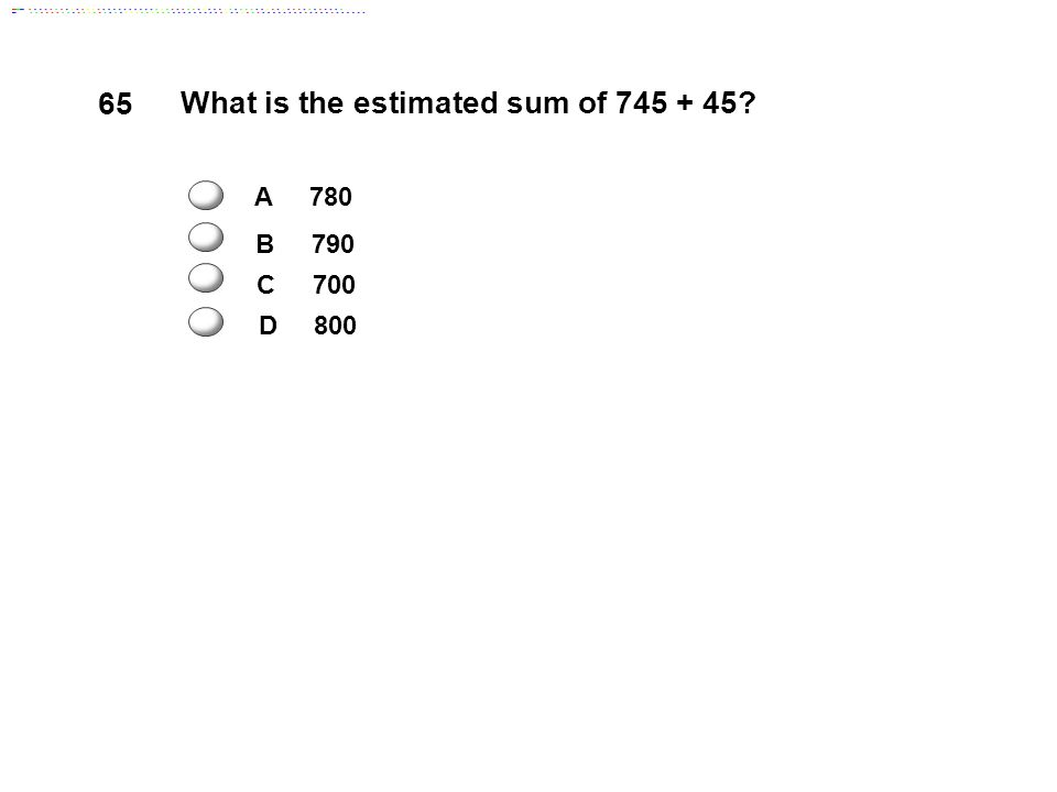 65 What is the estimated sum of 745 + 45 A 780 B 790 D 800 C 700