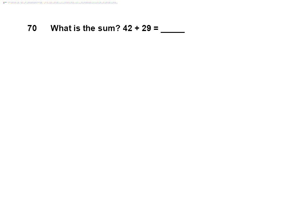 70What is the sum 42 + 29 = _____