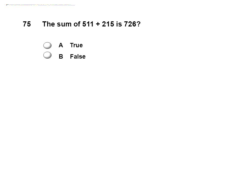 75The sum of 511 + 215 is 726 A True B False