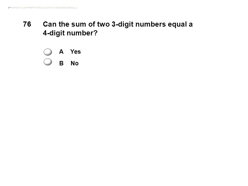 76Can the sum of two 3-digit numbers equal a 4-digit number A Yes B No