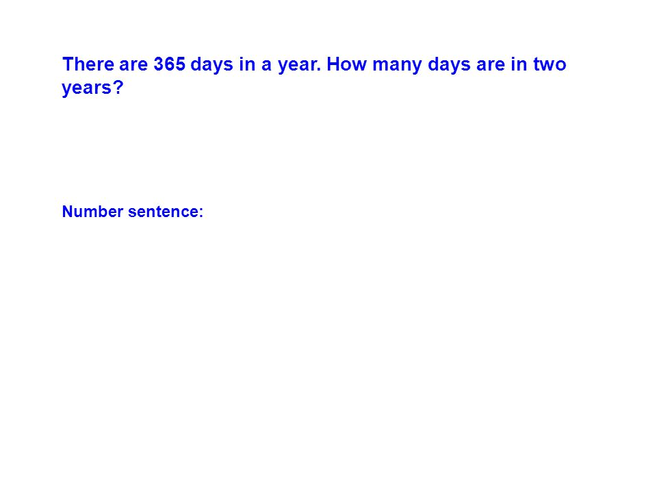 There are 365 days in a year. How many days are in two years Number sentence: