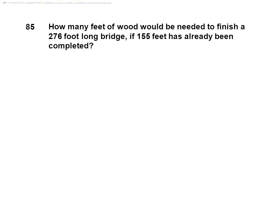 85 How many feet of wood would be needed to finish a 276 foot long bridge, if 155 feet has already been completed