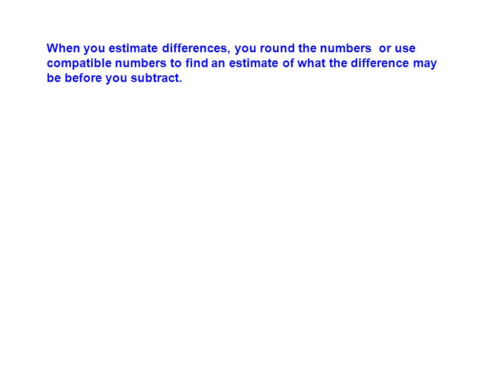 When you estimate differences, you round the numbers or use compatible numbers to find an estimate of what the difference may be before you subtract.