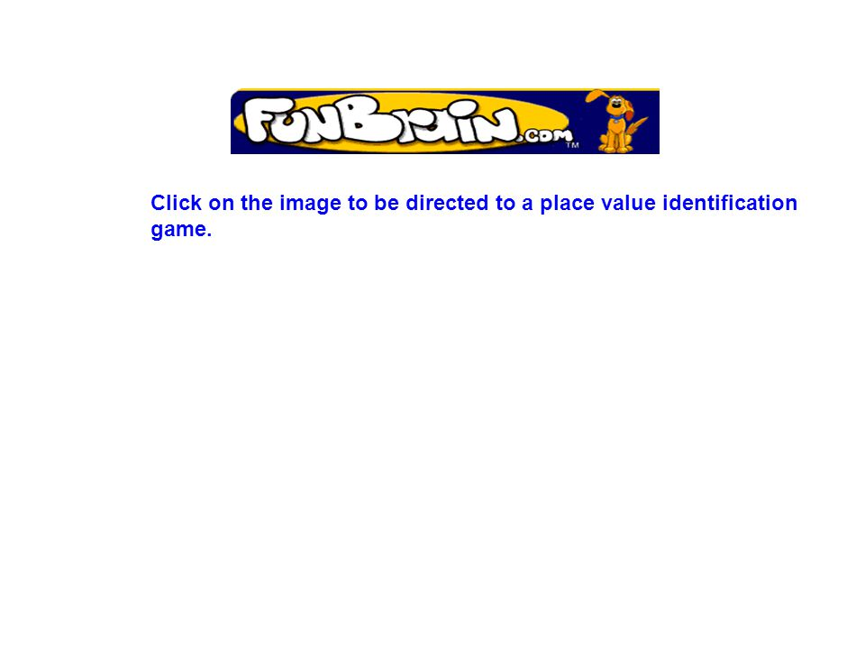 Click on the image to be directed to a place value identification game.