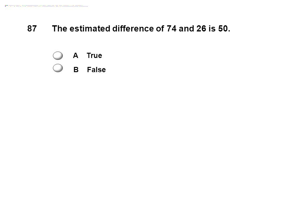 87 The estimated difference of 74 and 26 is 50. A True B False