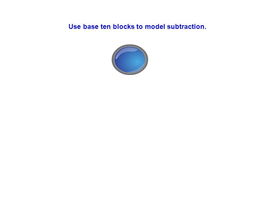 Use base ten blocks to model subtraction.