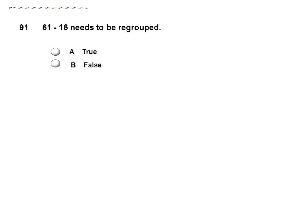 91 61 - 16 needs to be regrouped. A True B False