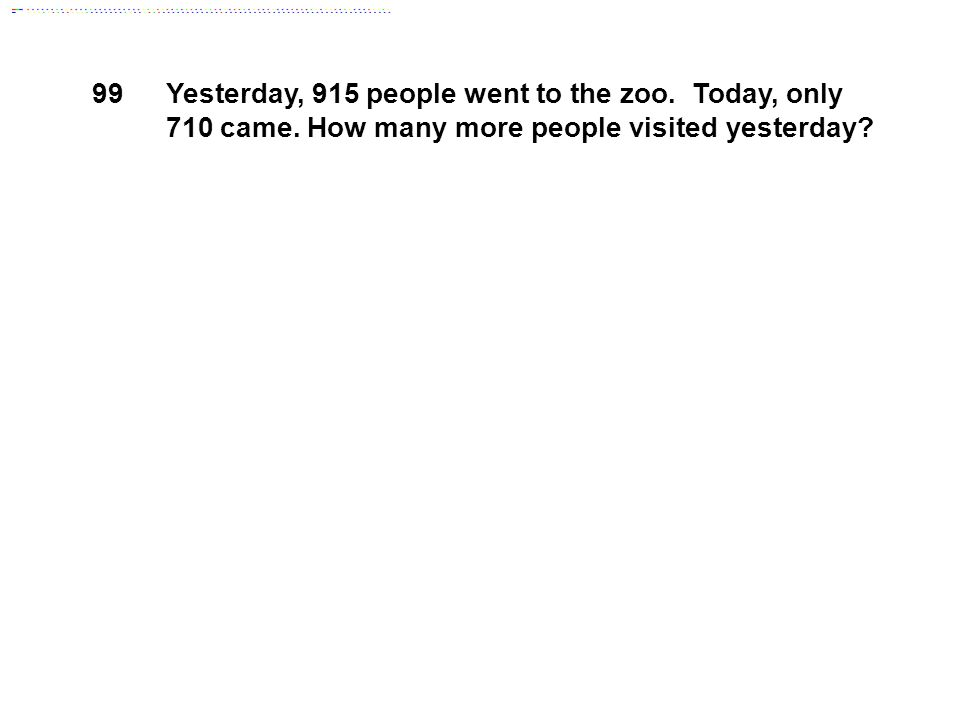 99 Yesterday, 915 people went to the zoo. Today, only 710 came.