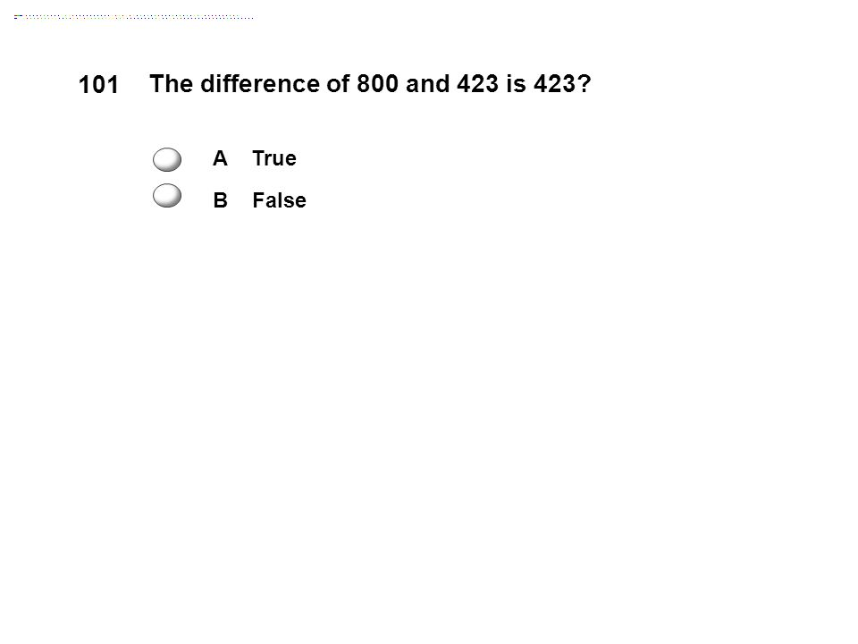 101 The difference of 800 and 423 is 423 A True B False