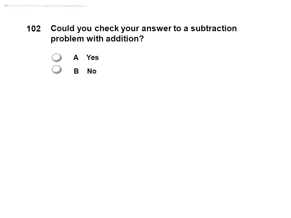 102 Could you check your answer to a subtraction problem with addition A Yes B No