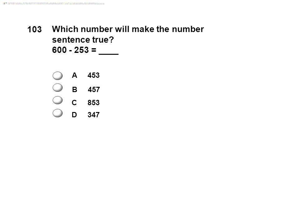 103 Which number will make the number sentence true 600 - 253 = ____ A 453 B 457 C 853 D 347