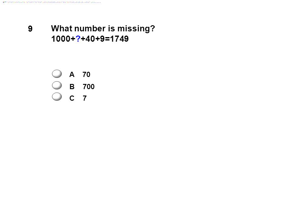 9 What number is missing 1000+ +40+9=1749 A 70 B 700 C 7