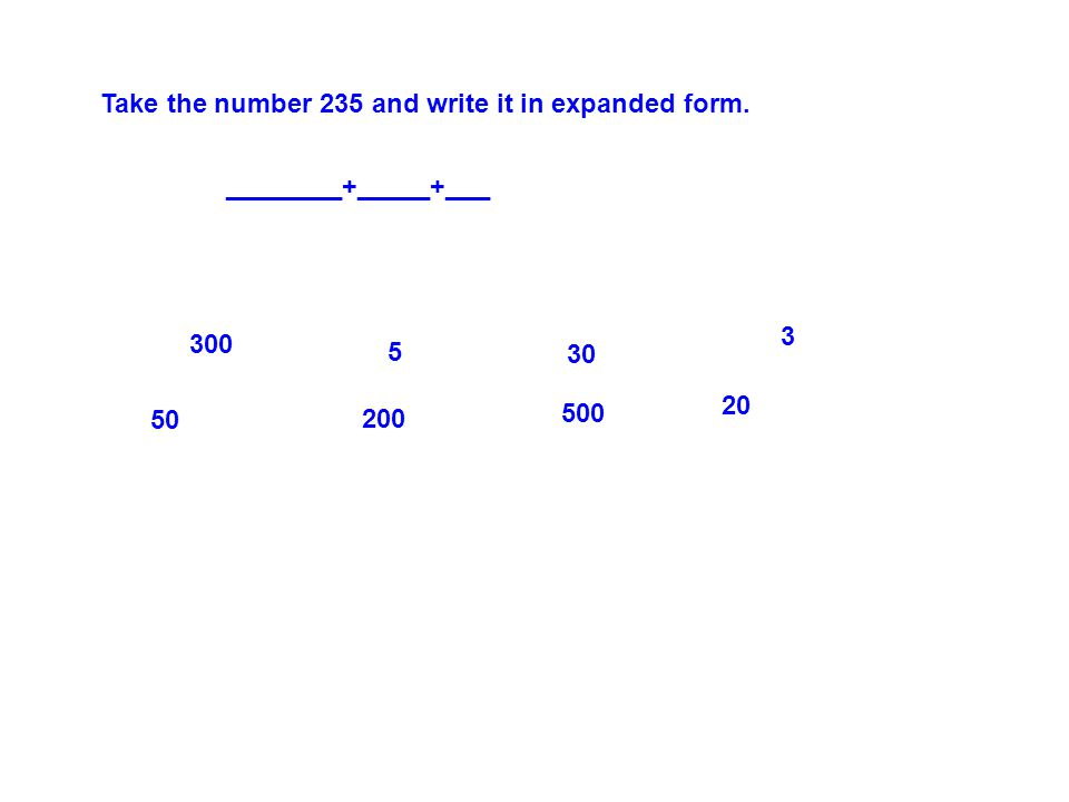 Take the number 235 and write it in expanded form. ________+_____+___ 300 50 5 200 30 500 3 20