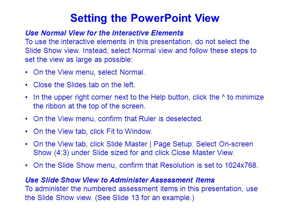 Setting the PowerPoint View Use Normal View for the Interactive Elements To use the interactive elements in this presentation, do not select the Slide Show view.
