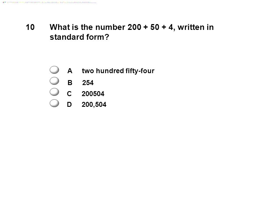 10 What is the number 200 + 50 + 4, written in standard form.