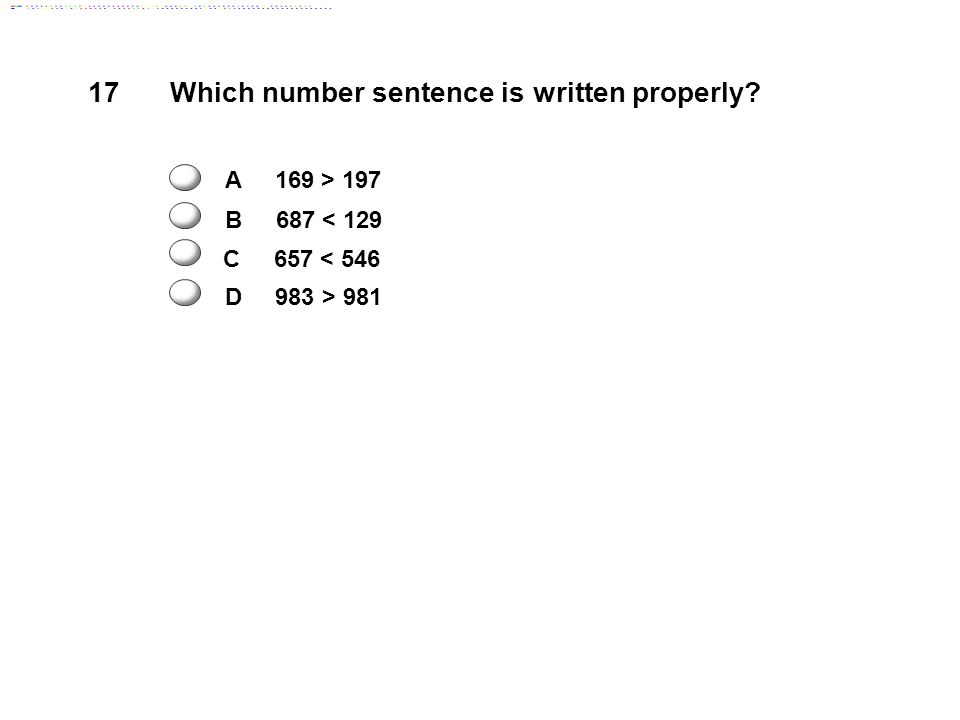 17 Which number sentence is written properly A 169 > 197 B 687 < 129 D 983 > 981 C 657 < 546