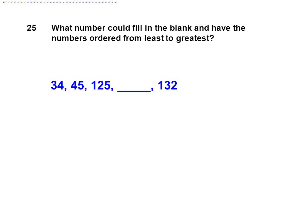 34, 45, 125, _____, 132 25 What number could fill in the blank and have the numbers ordered from least to greatest