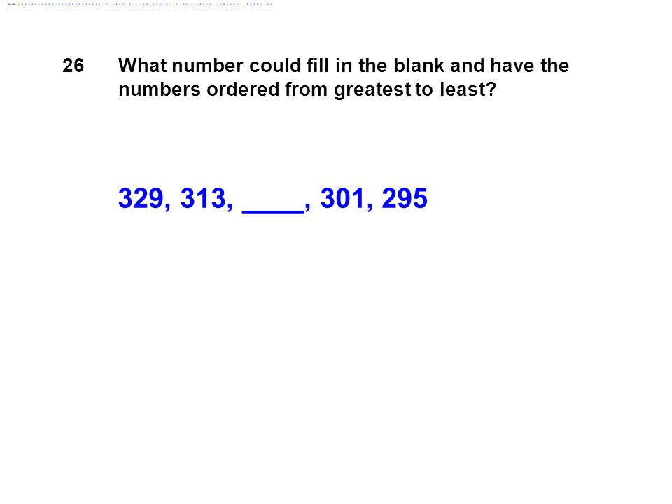 329, 313, ____, 301, 295 26 What number could fill in the blank and have the numbers ordered from greatest to least