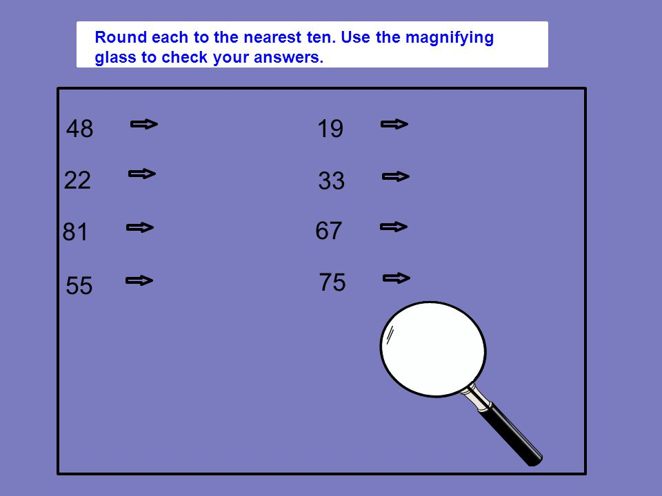 48 50 Round each to the nearest ten. Use the magnifying glass to check your answers.