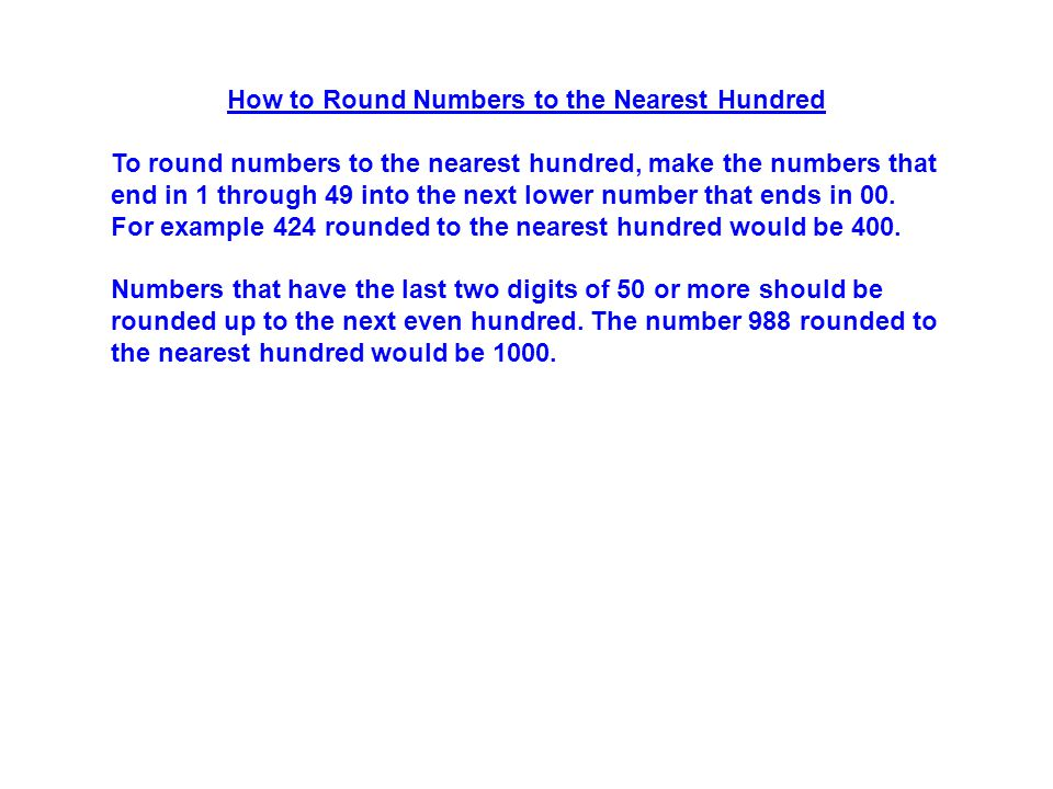 How to Round Numbers to the Nearest Hundred To round numbers to the nearest hundred, make the numbers that end in 1 through 49 into the next lower number that ends in 00.