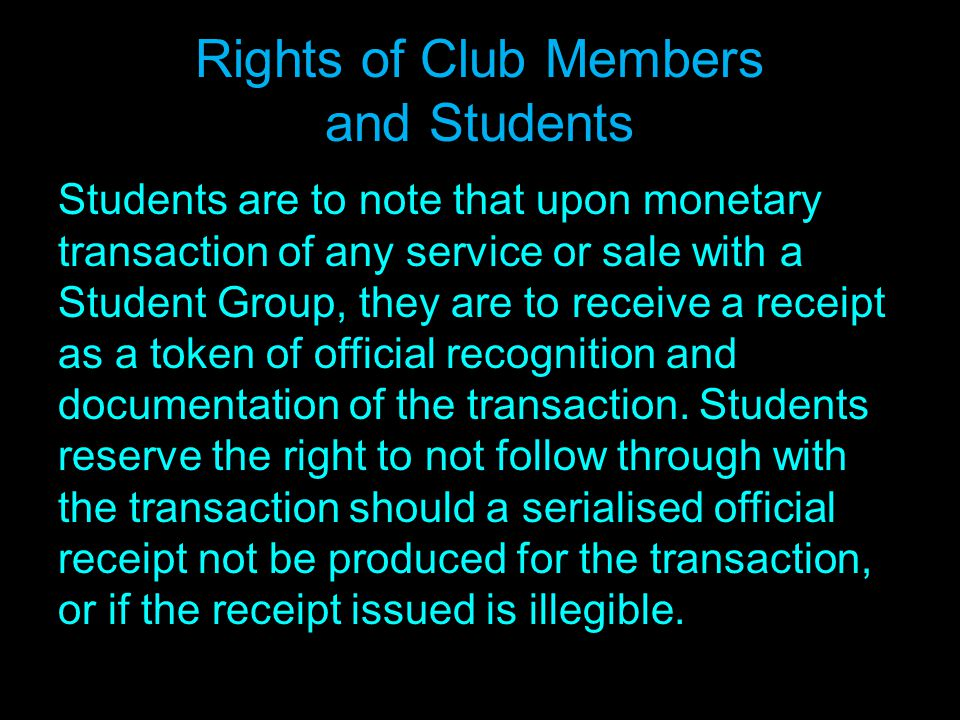 Rights of Club Members and Students Students are to note that upon monetary transaction of any service or sale with a Student Group, they are to receive a receipt as a token of official recognition and documentation of the transaction.