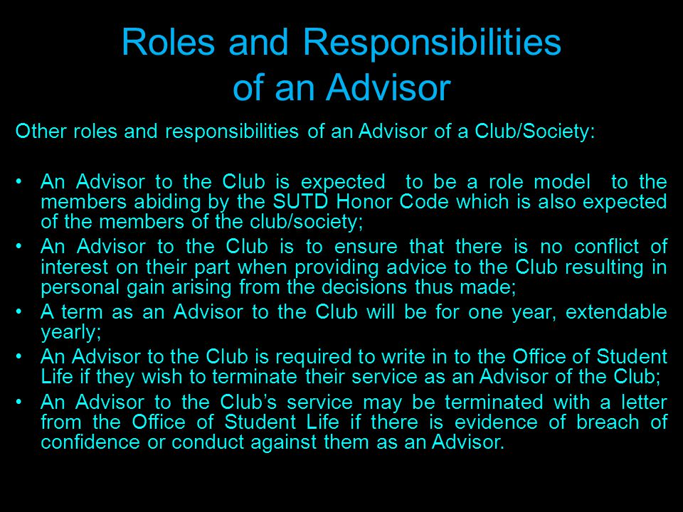 Roles and Responsibilities of an Advisor Other roles and responsibilities of an Advisor of a Club/Society: An Advisor to the Club is expected to be a role model to the members abiding by the SUTD Honor Code which is also expected of the members of the club/society; An Advisor to the Club is to ensure that there is no conflict of interest on their part when providing advice to the Club resulting in personal gain arising from the decisions thus made; A term as an Advisor to the Club will be for one year, extendable yearly; An Advisor to the Club is required to write in to the Office of Student Life if they wish to terminate their service as an Advisor of the Club; An Advisor to the Clubs service may be terminated with a letter from the Office of Student Life if there is evidence of breach of confidence or conduct against them as an Advisor.