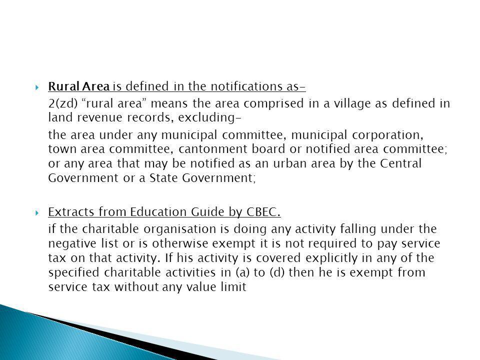 Rural Area is defined in the notifications as- 2(zd) rural area means the area comprised in a village as defined in land revenue records, excluding- the area under any municipal committee, municipal corporation, town area committee, cantonment board or notified area committee; or any area that may be notified as an urban area by the Central Government or a State Government; Extracts from Education Guide by CBEC.