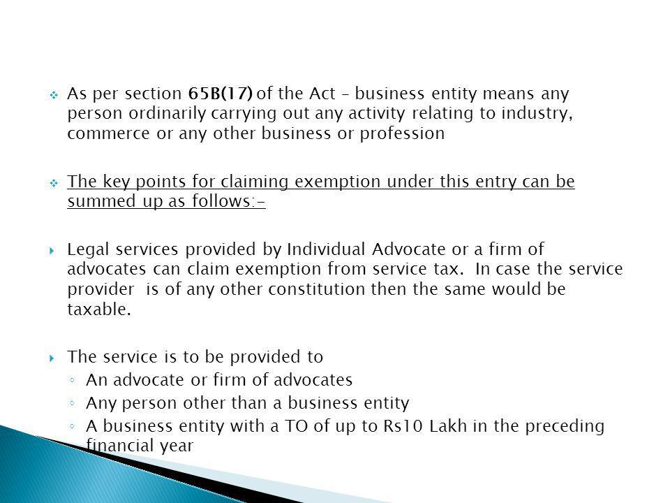 As per section 65B(17) of the Act – business entity means any person ordinarily carrying out any activity relating to industry, commerce or any other business or profession The key points for claiming exemption under this entry can be summed up as follows:- Legal services provided by Individual Advocate or a firm of advocates can claim exemption from service tax.