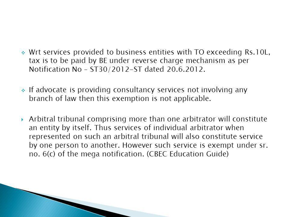 Wrt services provided to business entities with TO exceeding Rs.10L, tax is to be paid by BE under reverse charge mechanism as per Notification No – ST30/2012-ST dated 20.6.2012.