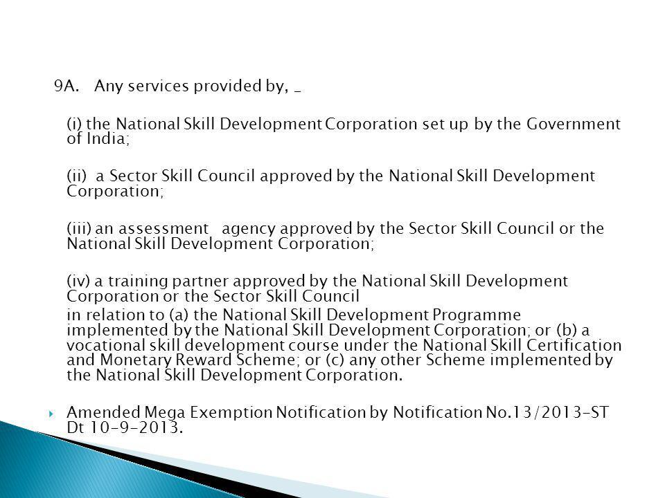 9A. Any services provided by, _ (i) the National Skill Development Corporation set up by the Government of India; (ii) a Sector Skill Council approved