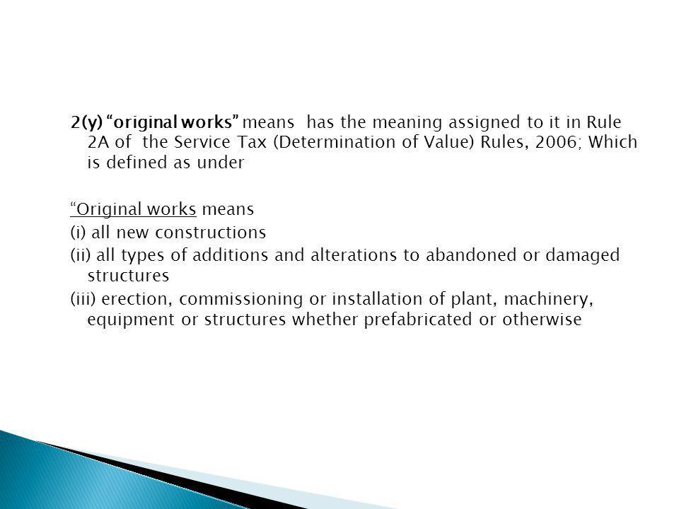 2(y) original works means has the meaning assigned to it in Rule 2A of the Service Tax (Determination of Value) Rules, 2006; Which is defined as under Original works means (i) all new constructions (ii) all types of additions and alterations to abandoned or damaged structures (iii) erection, commissioning or installation of plant, machinery, equipment or structures whether prefabricated or otherwise