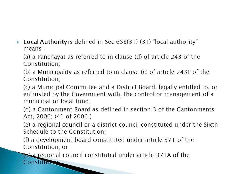 Local Authority is defined in Sec 65B(31) (31) local authority means- (a) a Panchayat as referred to in clause (d) of article 243 of the Constitution; (b) a Municipality as referred to in clause (e) of article 243P of the Constitution; (c) a Municipal Committee and a District Board, legally entitled to, or entrusted by the Government with, the control or management of a municipal or local fund; (d) a Cantonment Board as defined in section 3 of the Cantonments Act, 2006; (41 of 2006.) (e) a regional council or a district council constituted under the Sixth Schedule to the Constitution; (f) a development board constituted under article 371 of the Constitution; or (g) a regional council constituted under article 371A of the Constitution;