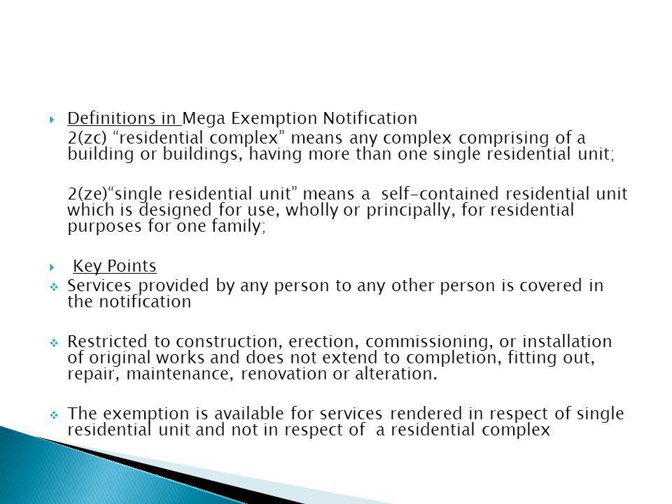 Definitions in Mega Exemption Notification 2(zc) residential complex means any complex comprising of a building or buildings, having more than one single residential unit; 2(ze)single residential unit means a self-contained residential unit which is designed for use, wholly or principally, for residential purposes for one family; Key Points Services provided by any person to any other person is covered in the notification Restricted to construction, erection, commissioning, or installation of original works and does not extend to completion, fitting out, repair, maintenance, renovation or alteration.